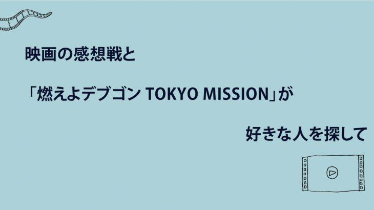 映画の感想戦と 「燃えよデブゴン TOKYO MISSION」が好きな人を探して